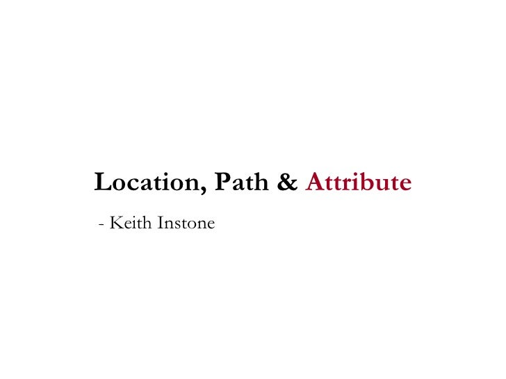 Location, Path &  Attribute - Keith Instone