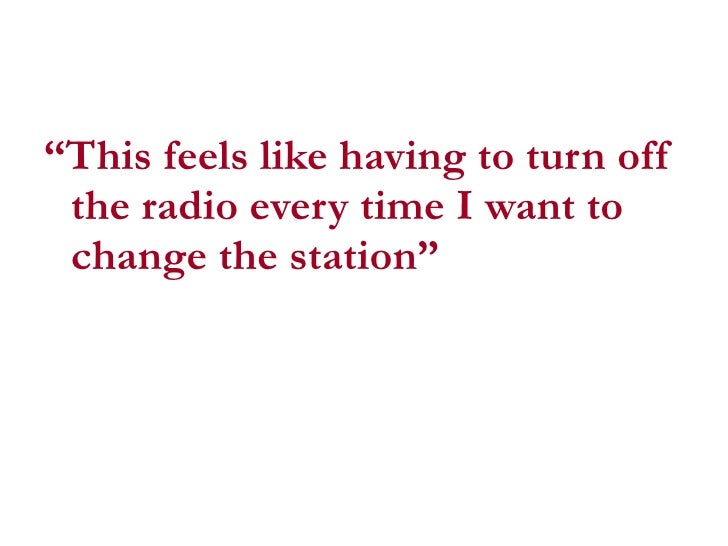 "<ul><li>"" This feels like having to turn off the radio every time I want to change the station""  </li></ul>"