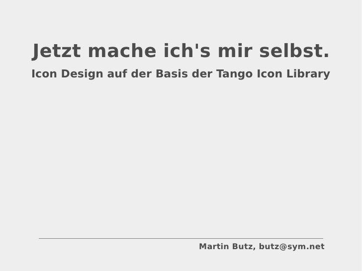 Icon Design auf der Basis der Tango Icon Library Martin Butz, butz@sym.net Jetzt mache ich's mir selbst.