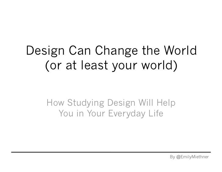 Design Can Change the World   (or at least your world)   How Studying Design Will Help     You in Your Everyday Life      ...
