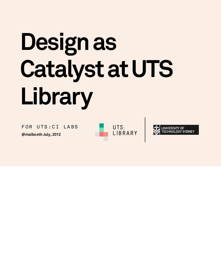 Design asCatalyst at UTSLibraryFOR UTS:CI LABS        UTS:@malbooth July, 2012   LIBRARY