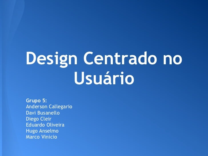 Design Centrado no      UsuárioGrupo 5:Anderson CallegarioDavi BusanelloDiego CleirEduardo OliveiraHugo AnselmoMarco Vinicio