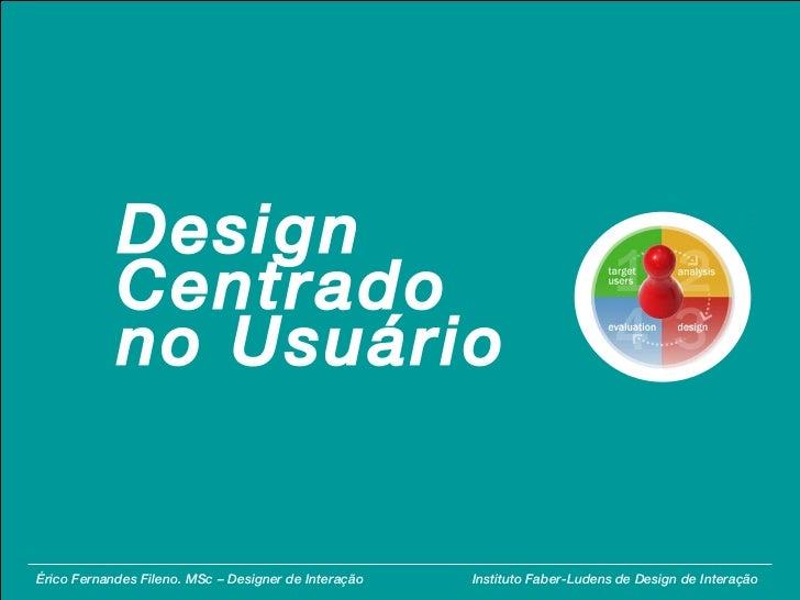 Érico Fernandes Fileno. MSc – Designer de Interação  Instituto Faber-Ludens de Design de Interação Design Centrado no Usuá...