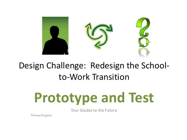Design Challenge: Redesign the School- to-Work Transition Prototype and Test Tour Guides to the Future Theresa Kingston