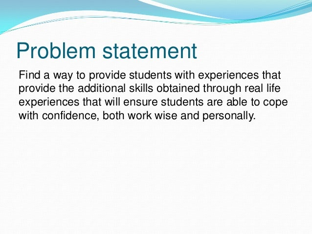 Problem statement Find a way to provide students with experiences that provide the additional skills obtained through real...