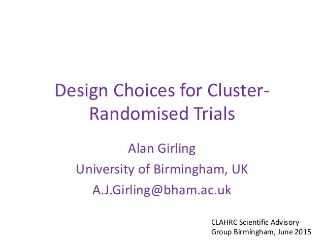 Design Choices for Cluster- Randomised Trials Alan Girling University of Birmingham, UK A.J.Girling@bham.ac.uk CLAHRC Scie...