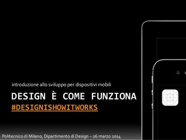 DESIGN È COME FUNZIONA #DESIGNISHOWITWORKS introduzione allo sviluppo per dispositivi mobili Politecnico di Milano, Dipart...