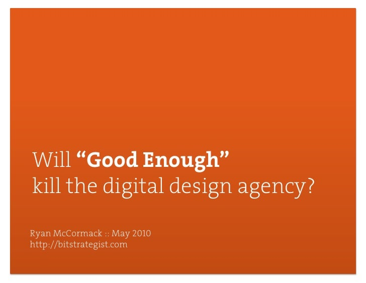 "Will ""Good Enough"" kill the digital design agency? Ryan McCormack :: May 2010 http://bitstrategist.com                    ..."