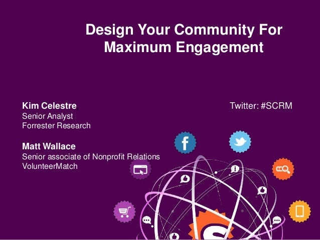 Design Your Community For                   Maximum EngagementKim Celestre,                             Twitter: #SCRMSeni...