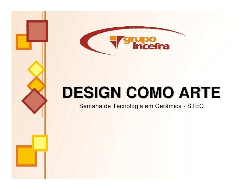 DESIGN COMO ARTE  Semana de Tecnologia em Cerâmica - STEC