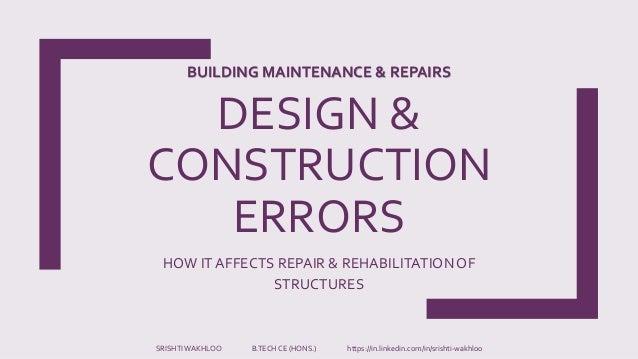 DESIGN & CONSTRUCTION ERRORS HOW IT AFFECTS REPAIR & REHABILITATIONOF STRUCTURES SRISHTIWAKHLOO B.TECH CE (HONS.) https://...