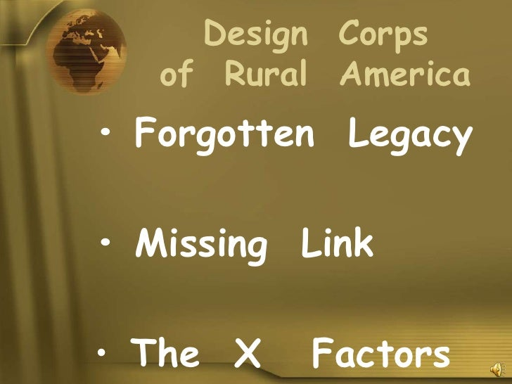 Design Corps    of Rural America • Forgotten Legacy  • Missing Link  • The X   Factors