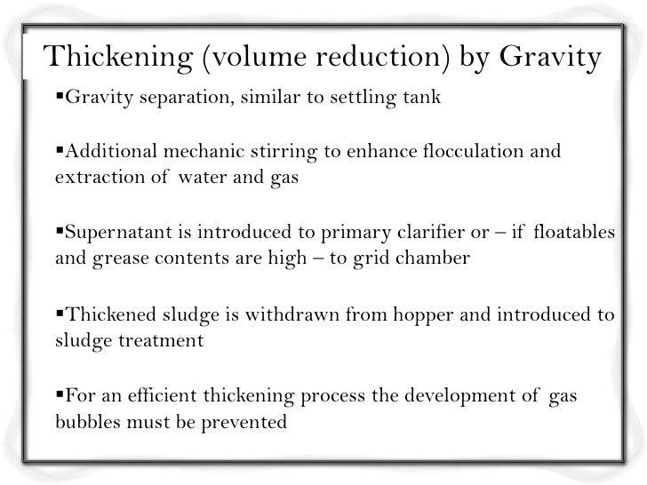 Thickening (volume reduction) by GravityGravity separation, similar to settling tankAdditional mechanic stirring to enha...