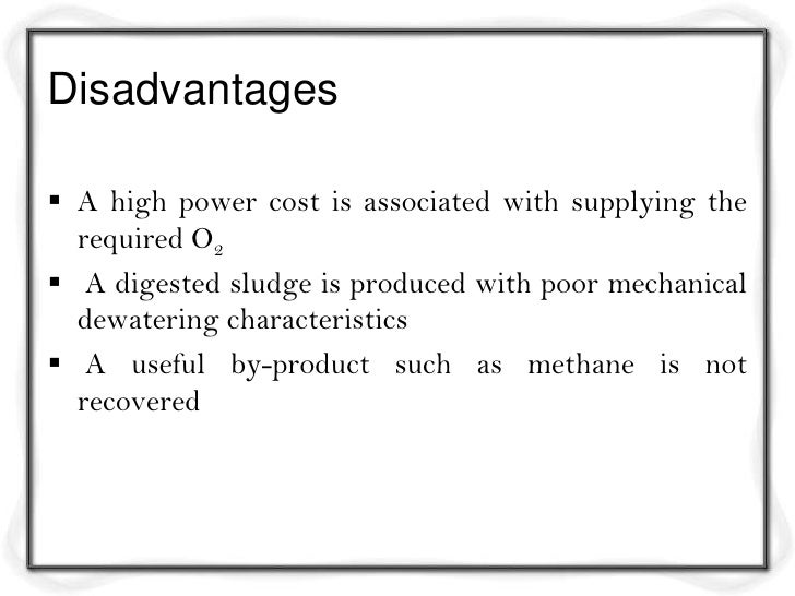 Disadvantages A high power cost is associated with supplying the  required O2 A digested sludge is produced with poor me...