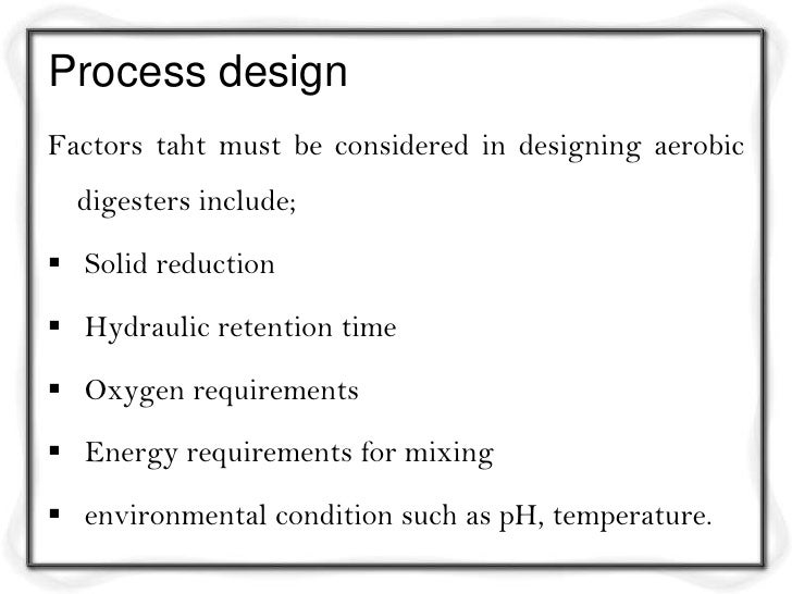 Process designFactors taht must be considered in designing aerobic  digesters include; Solid reduction Hydraulic retenti...