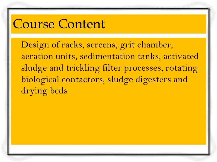 Course Content Design of racks, screens, grit chamber, aeration units, sedimentation tanks, activated sludge and trickling...