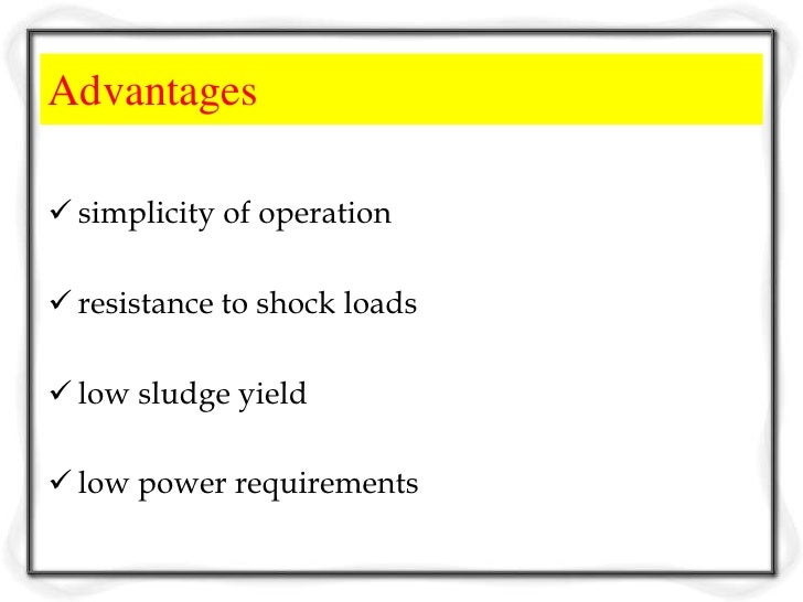 Disadvantages relatively low BOD removal (85%) high suspended solids in the effluent (20 -30  mg/L) little operational ...