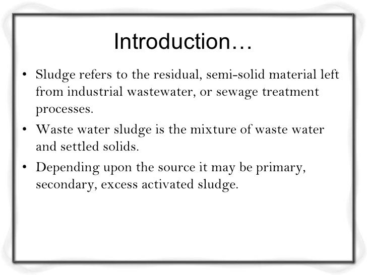 Introduction…• Sludge refers to the residual, semi-solid material left  from industrial wastewater, or sewage treatment  p...