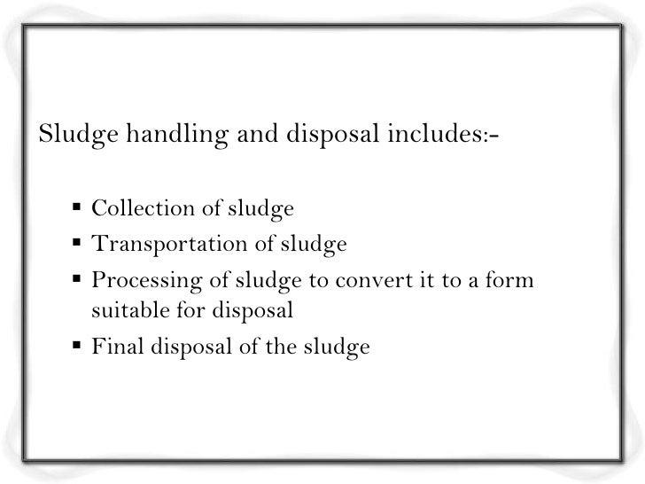 Sludge handling and disposal includes:-   Collection of sludge   Transportation of sludge   Processing of sludge to con...