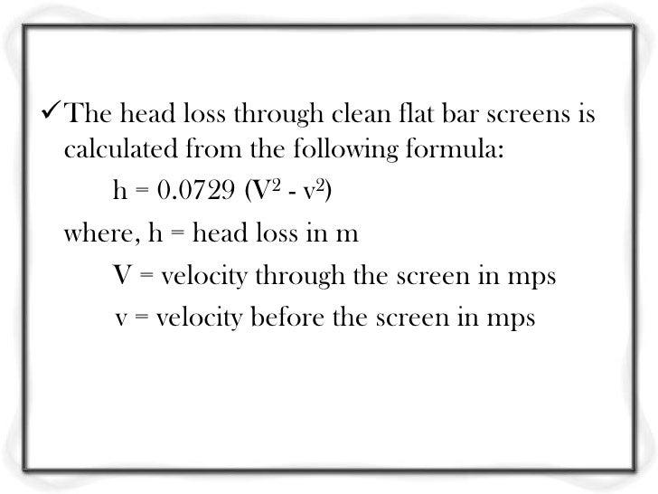 The head loss through fine screen is given by                             h = (1/2g) (Q/CA)where, h = head loss, m Q = dis...