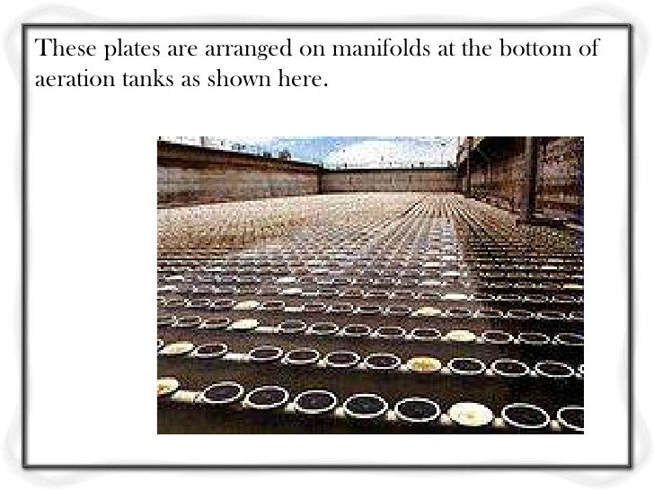 Again, these diffusers would be arranged by a manifoldon the bottom of an aeration tank.