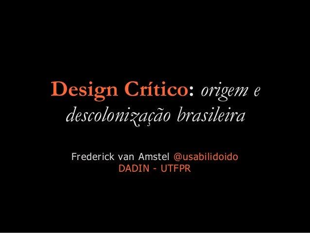 Design Crítico: origem e descolonização brasileira Frederick van Amstel @usabilidoido DADIN - UTFPR
