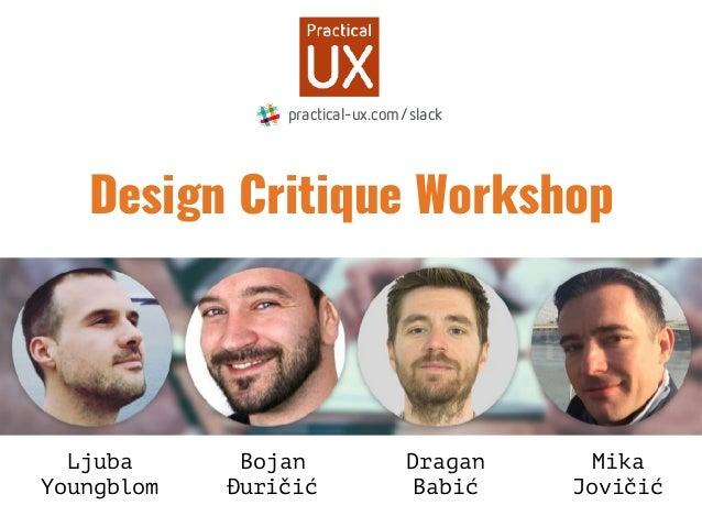 Design Critique Workshop Ljuba Youngblom Bojan Đuričić Dragan Babić Mika Jovičić practical-ux.com/slack