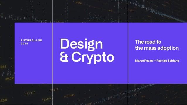 Design & Crypto F U T U R E L A N D 2 0 1 8 The road to the mass adoption Marco Pesani + Fabrizio Soldano