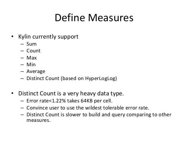 Define Measures • Kylin currently support – Sum – Count – Max – Min – Average – Distinct Count (based on HyperLogLog) • Di...