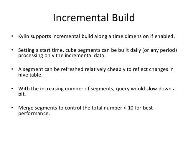 Incremental Build • Kylin supports incremental build along a time dimension if enabled. • Setting a start time, cube segme...