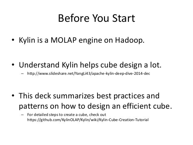 Before You Start • Kylin is a MOLAP engine on Hadoop. • Understand Kylin helps cube design a lot. – http://www.slideshare....