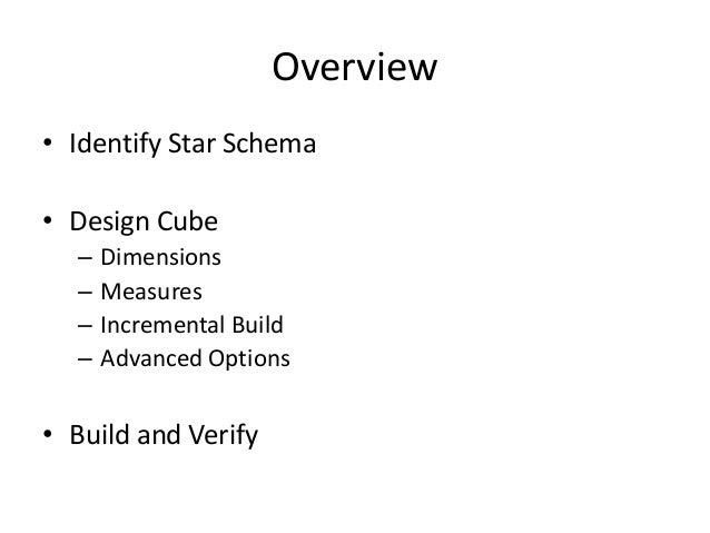 Overview • Identify Star Schema • Design Cube – Dimensions – Measures – Incremental Build – Advanced Options • Build and V...