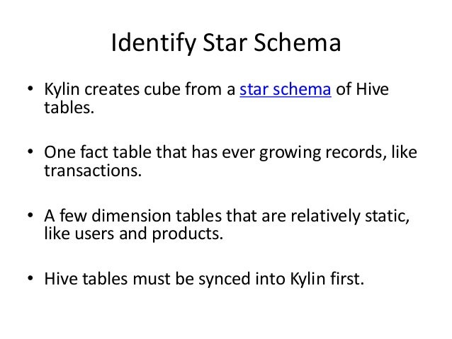 Identify Star Schema • Kylin creates cube from a star schema of Hive tables. • One fact table that has ever growing record...