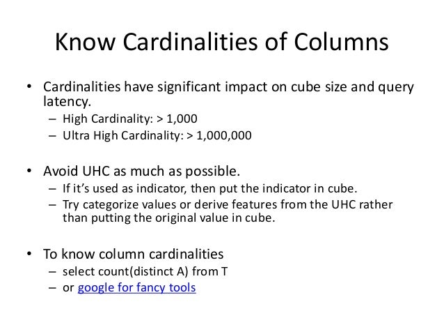 Know Cardinalities of Columns • Cardinalities have significant impact on cube size and query latency. – High Cardinality: ...