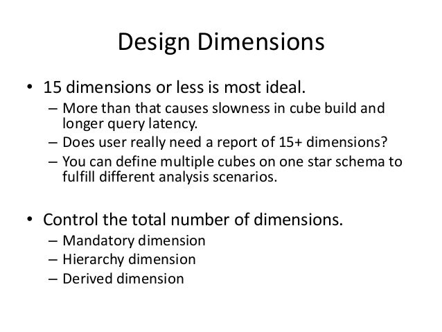 Design Dimensions • 15 dimensions or less is most ideal. – More than that causes slowness in cube build and longer query l...