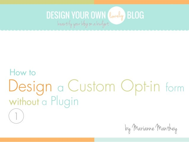 DESIGN YOUR OWN  BLOG  How to  Design a Custom Opt-in  form  without a Plugin 1  by Marianne Manthey