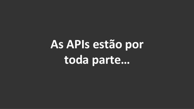 As  APIs  estão  por     toda  parte…
