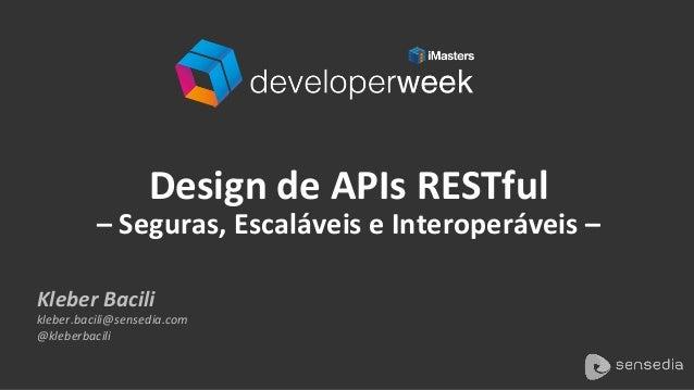 Kleber  Bacili   kleber.bacili@sensedia.com   @kleberbacili   Design  de  APIs  RESTful     –  Seguras...