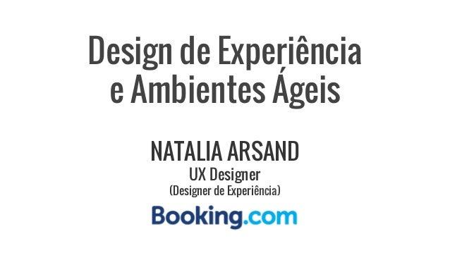 Design de Experiência e Ambientes Ágeis NATALIA ARSAND UX Designer (Designer de Experiência)
