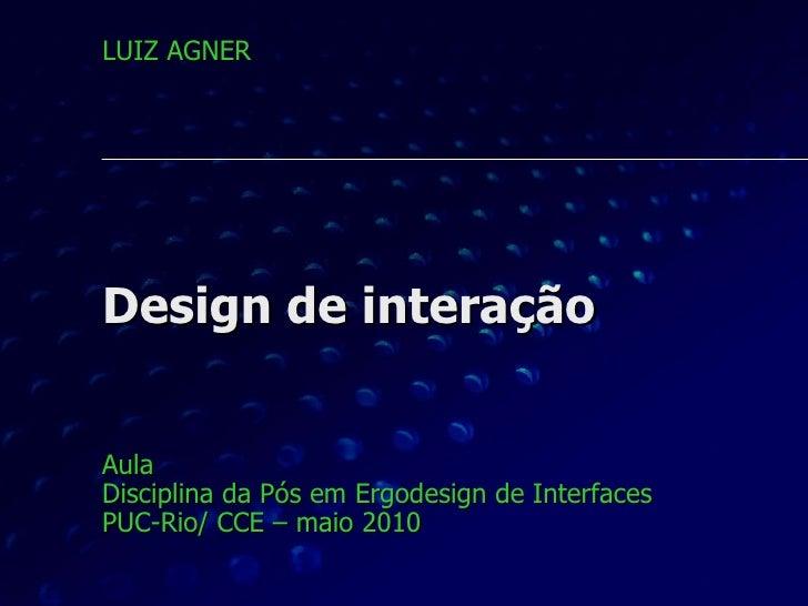 Design de interação Aula  Disciplina da Pós em Ergodesign de Interfaces PUC-Rio/ CCE – maio 2010 LUIZ AGNER