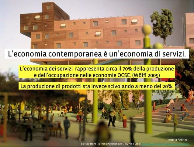 L economia contemporanea è un economia di servizi. picture from Rethinking happiness by Aldo Cibic http://www.rethinkingha...