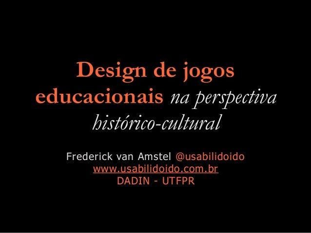 Design de jogos educacionais na perspectiva histórico-cultural Frederick van Amstel @usabilidoido www.usabilidoido.com.br ...