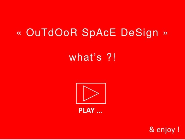 « OuTdOoR SpAcE DeSign »        what's ?!         PLAY …                    & enjoy !