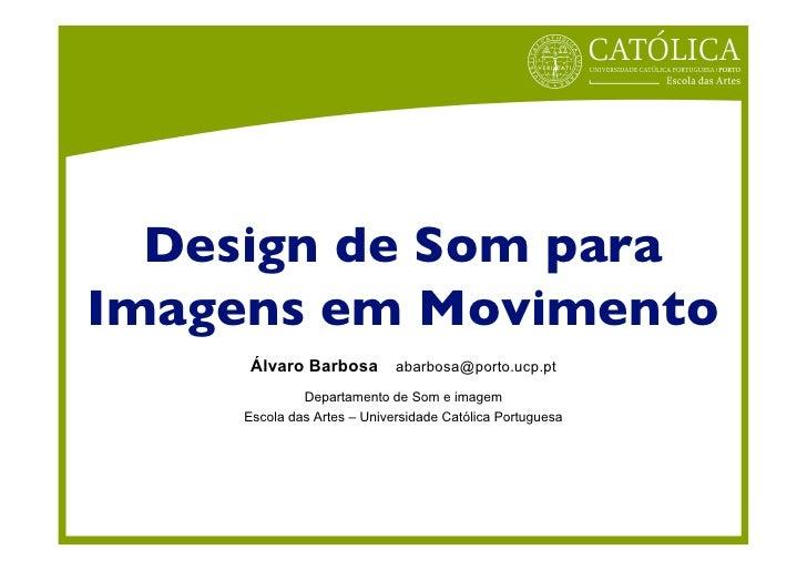 Design de Som paraImagens em Movimento           Álvaro Barbosa                      abarbosa@porto.ucp.pt                ...