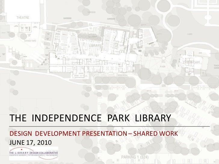 THE INDEPENDENCE PARK LIBRARYDESIGN DEVELOPMENT PRESENTATION – SHARED WORKJUNE 17, 2010