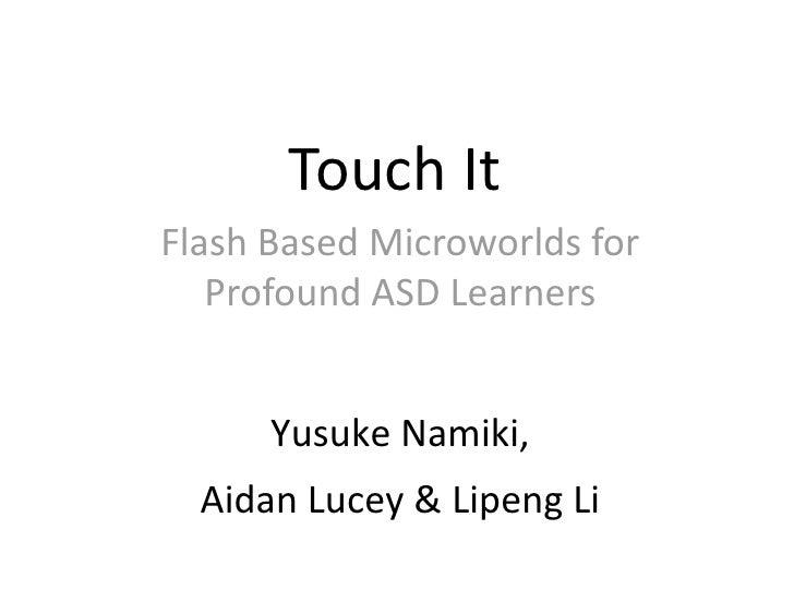 TouchIt FlashBasedMicroworldsfor    ProfoundASDLearners         YusukeNamiki,   AidanLucey&LipengLi