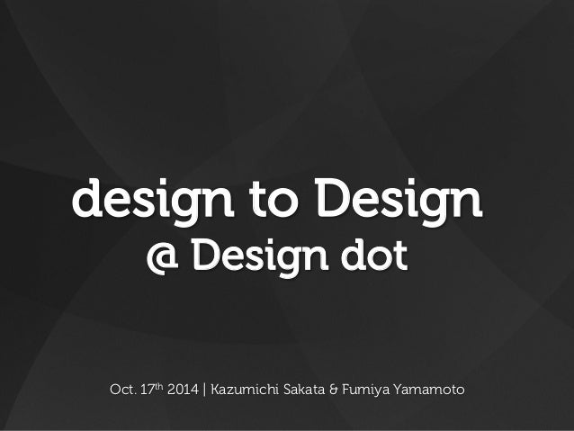 design to Design  @ Design dot  Oct. 17th 2014 | Kazumichi Sakata & Fumiya Yamamoto