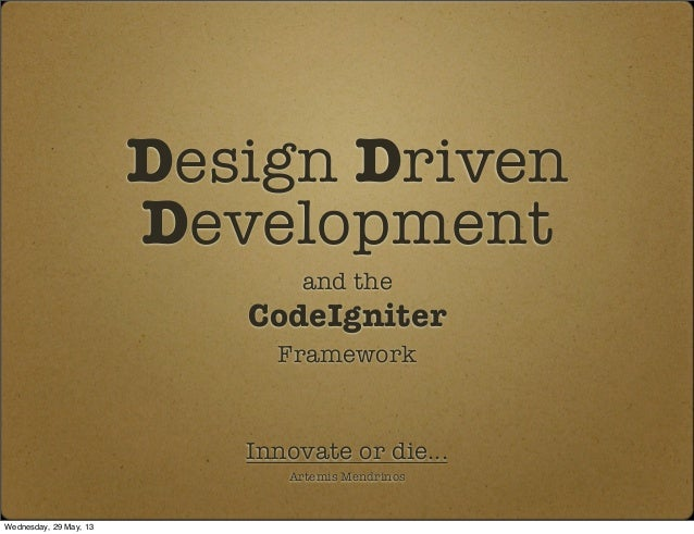 Design DrivenDevelopmentand theCodeIgniterFrameworkInnovate or die...Artemis MendrinosWednesday, 29 May, 13