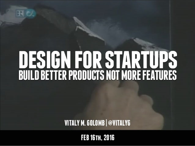VITALYM.GOLOMB|@VITALYG designforstartupsBUILDBETTERPRODUCTSNOTMOREFEATURES FEB16th,2016