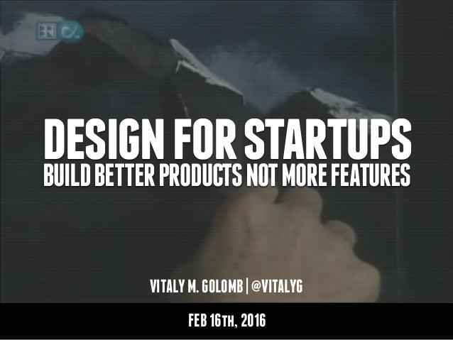 VITALYM.GOLOMB|@VITALYG designforstartupsBUILDBETTERPRODUCTSNOTMOREFEATURES FEB16th,2016